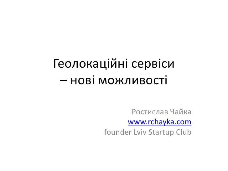 Геолокаційні сервіси – нові можливості<br />Ростислав Чайка<br />www.rchayka.com<br />founder Lviv Startup Club<br />