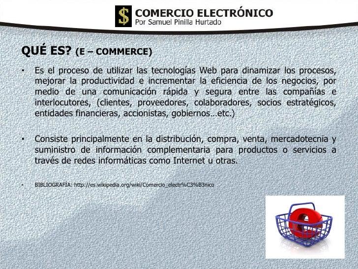 QUÉ ES? (E – COMMERCE) •   Es el proceso de utilizar las tecnologías Web para dinamizar los procesos,     mejorar la produ...
