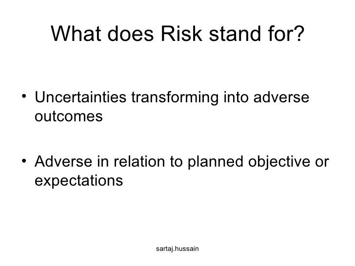 What does Risk stand for? <ul><li>Uncertainties transforming into adverse outcomes </li></ul><ul><li>Adverse in relation t...