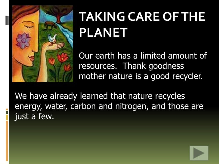 TAKING CARE OF THE PLANET<br />Our earth has a limited amount of resources.  Thank goodness mother nature is a good recycl...