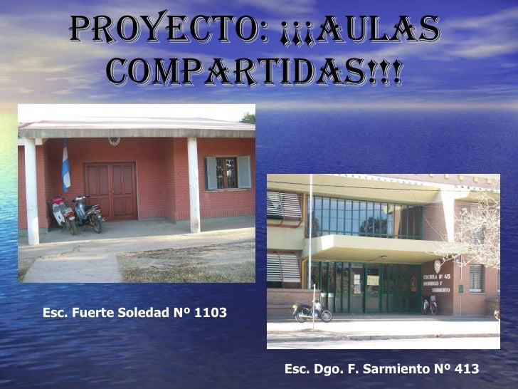 PROYECTO: ¡¡¡AULAS COMPARTIDAS!!! Esc. Fuerte Soledad Nº 1103  Esc. Dgo. F. Sarmiento Nº 413