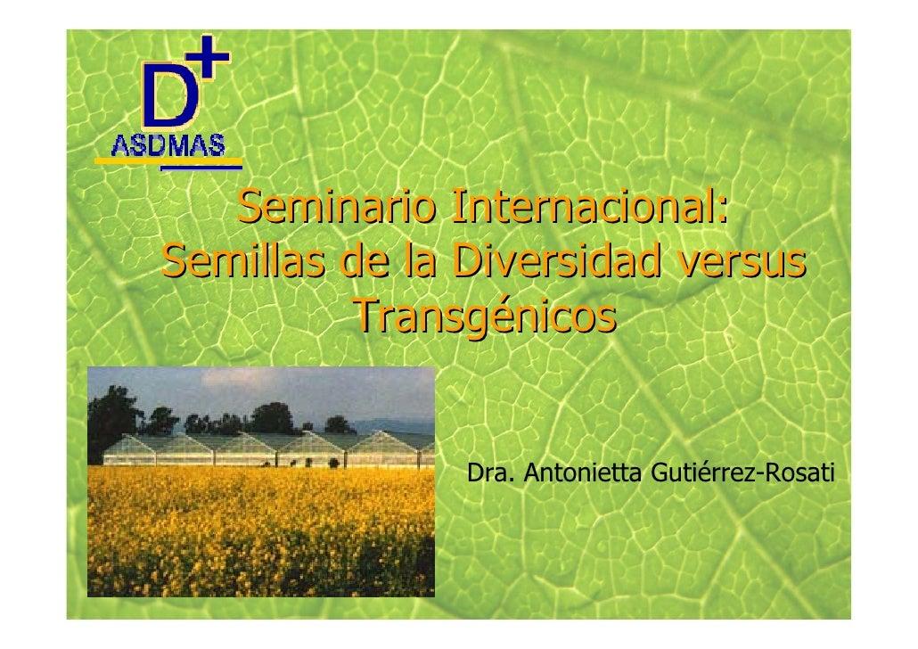 Seminario Internacional: Semillas de la Diversidad versus          Transgénicos                  Dra. Antonietta Gutiérrez...