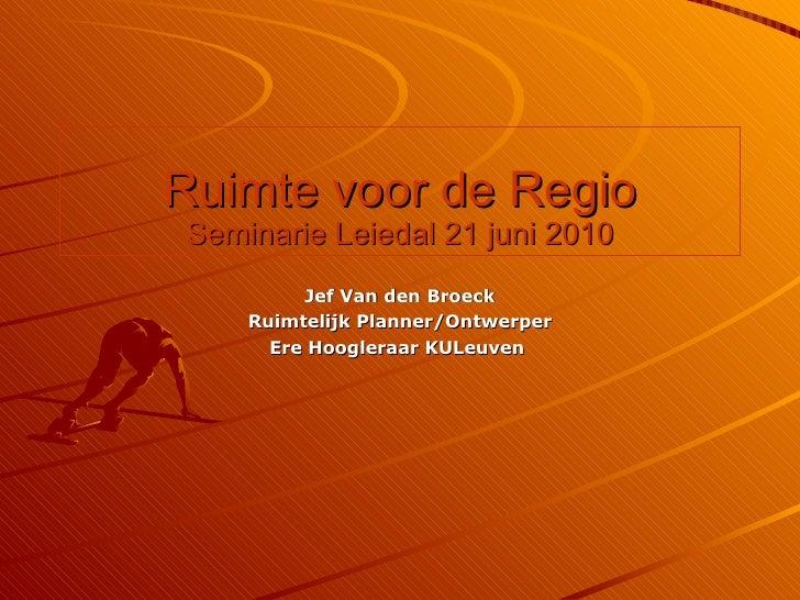 Ruimte voor de Regio Seminarie Leiedal 21 juni 2010 Jef Van den Broeck Ruimtelijk Planner/Ontwerper Ere Hoogleraar KULeuven