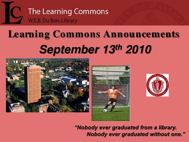 """Learning Commons Announcements      September 13th 2010                """"Nobody ever graduated from a library.             ..."""