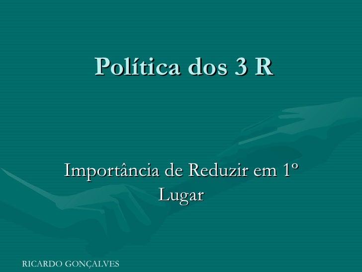 Política dos 3 R Importância de Reduzir em 1º Lugar RICARDO GONÇALVES