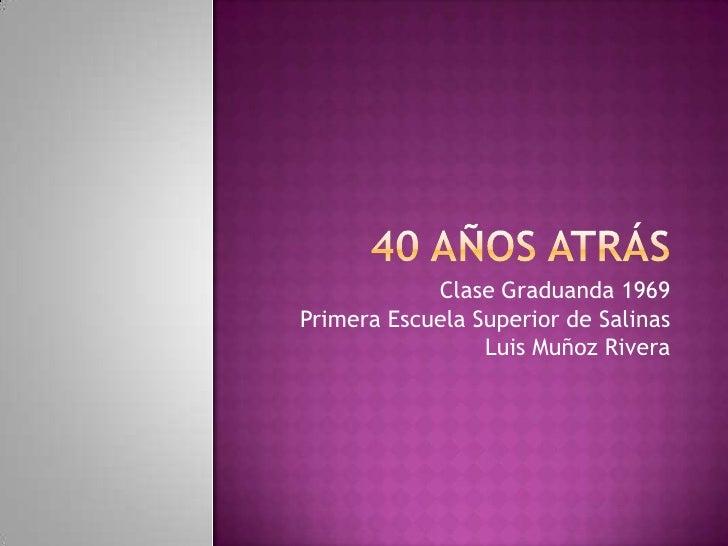 40 Años atrás<br />Clase Graduanda 1969<br />Primera Escuela Superior de Salinas<br />Luis Muñoz Rivera<br />
