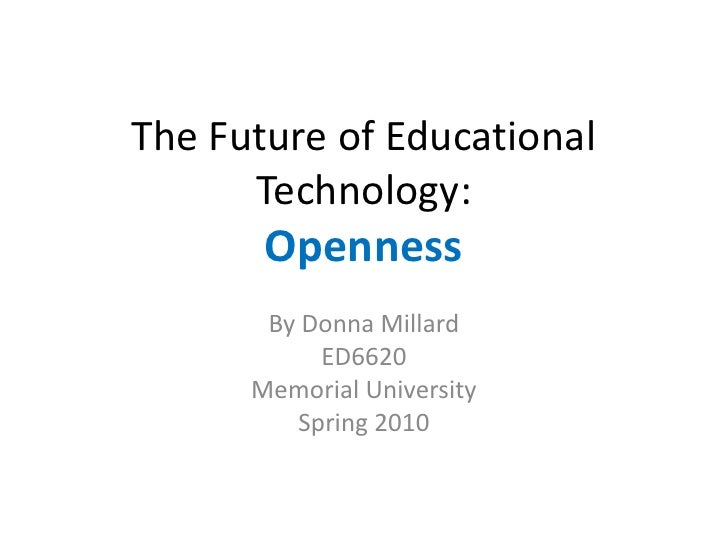 The Future of Educational       Technology:        Openness        By Donna Millard            ED6620       Memorial Unive...