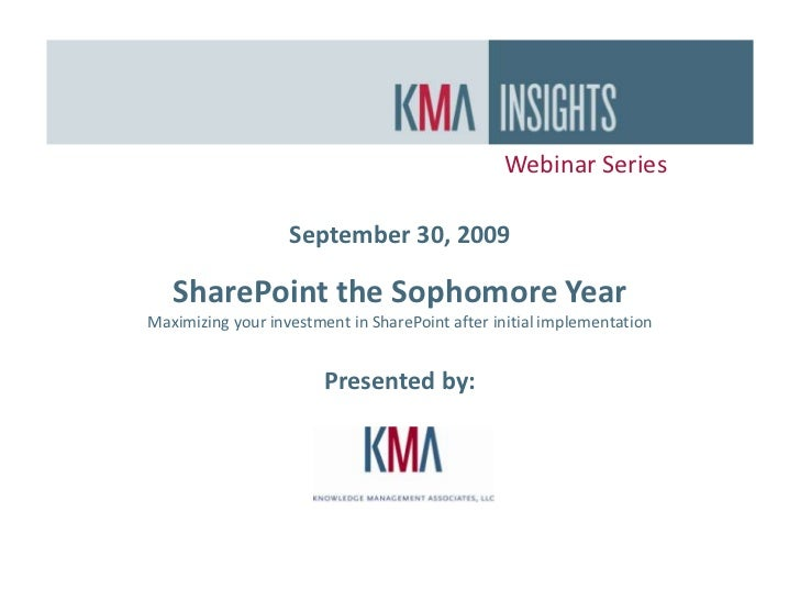 Webinar Series<br />September 30, 2009<br />SharePoint the Sophomore Year<br />Maximizing your investment in SharePoint af...
