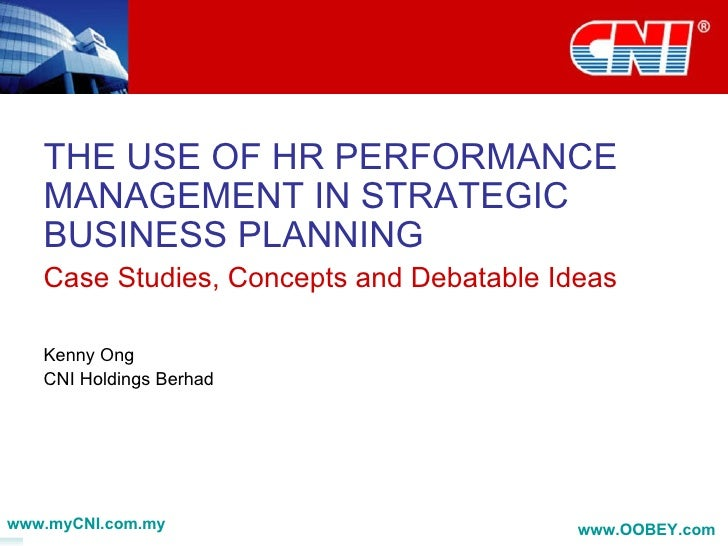 THE USE OF HR PERFORMANCE MANAGEMENT IN STRATEGIC BUSINESS PLANNING Case Studies, Concepts and Debatable Ideas Kenny Ong C...