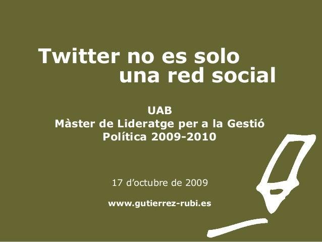 Twitter no es solo una red social UAB Màster de Lideratge per a la Gestió Política 2009-2010 17 d'octubre de 2009 www.guti...