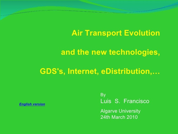 By  Luis  S.  Francisco Algarve University 24th March 2010 Air Transport Evolution and the new technologies, GDS's, Intern...
