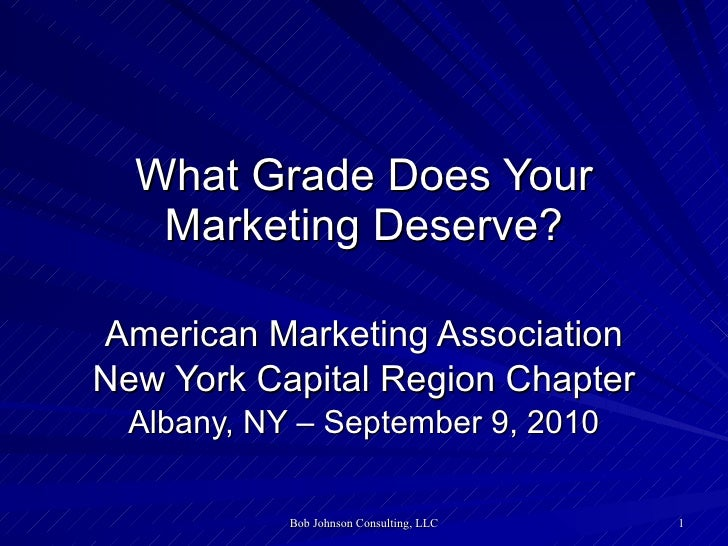 What Grade Does Your Marketing Deserve? American Marketing Association New York Capital Region Chapter Albany, NY – Septem...