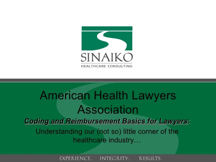 Coding and Reimbursement Basics for Lawyers :  Understanding our (not so) little corner of the healthcare industry… Americ...