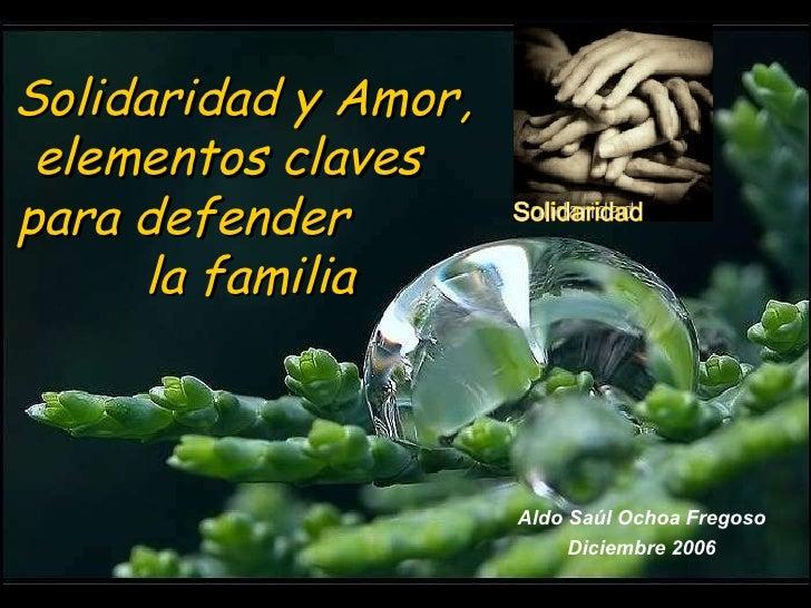 Solidaridad y Amor, elementos  claves  para defender  la  familia Aldo Saúl Ochoa Fregoso Diciembre 2006 Solidaridad