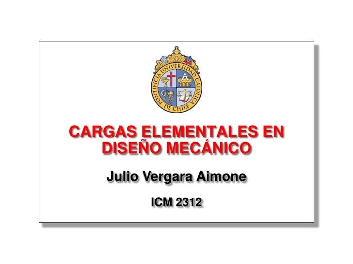 CARGAS ELEMENTALES EN    DISEÑO MECÁNICO    Julio Vergara Aimone          ICM 2312