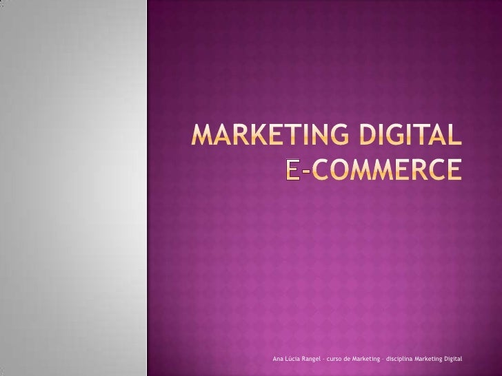 Marketing DIGITALE-Commerce<br />Ana Lúcia Rangel – curso de Marketing – disciplina Marketing Digital<br />