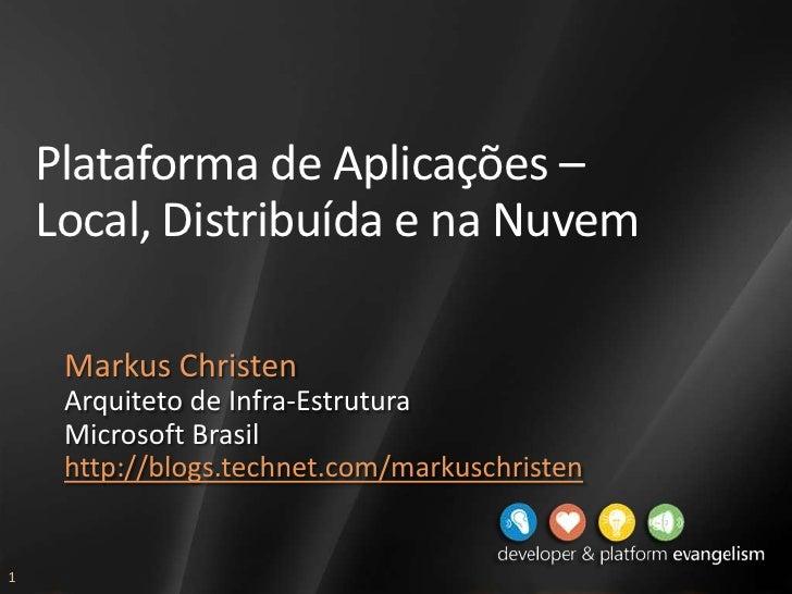 Plataforma de Aplicações – Local, Distribuída e na Nuvem<br />Markus Christen<br />Arquiteto de Infra-Estrutura<br />Micro...