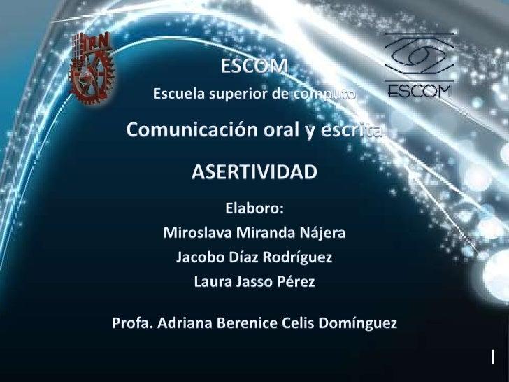 ESCOM<br />Escuela superior de computo<br />Comunicación oral y escrita<br />ASERTIVIDAD<br />Elaboro:<br />Miroslava Mira...