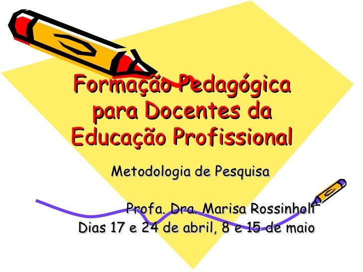 Formação Pedagógica para Docentes da Educação Profissional Metodologia de Pesquisa Profa. Dra. Marisa Rossinholi Dias 17 e...