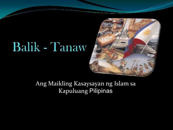 Balik - Tanaw<br />AngMaiklingKasaysayanng Islam saKapuluangPilipinas<br />