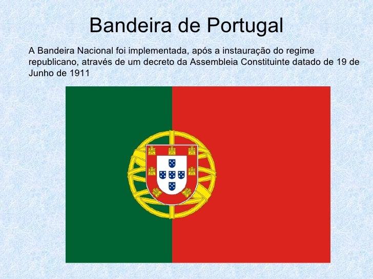 Bandeira de Portugal A Bandeira Nacional foi implementada, após a instauração do regime republicano, através de um decreto...
