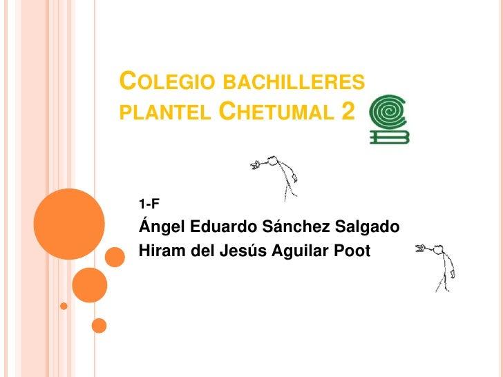 Colegio bachilleres plantel Chetumal 2 <br />1-F<br />Ángel Eduardo Sánchez Salgado<br />Hiram del Jesús Aguilar Poot<br />