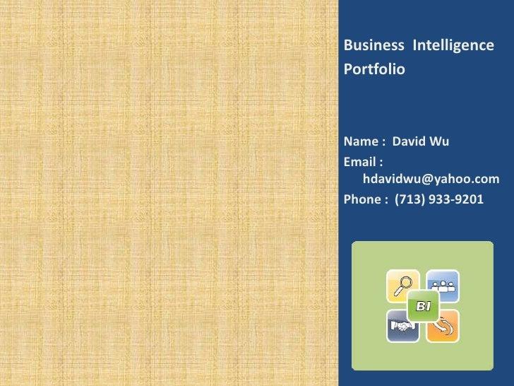 Business  Intelligence<br />Portfolio<br />Name :  David Wu<br />Email :  hdavidwu@yahoo.com<br />Phone :  (713) 933-9201<...
