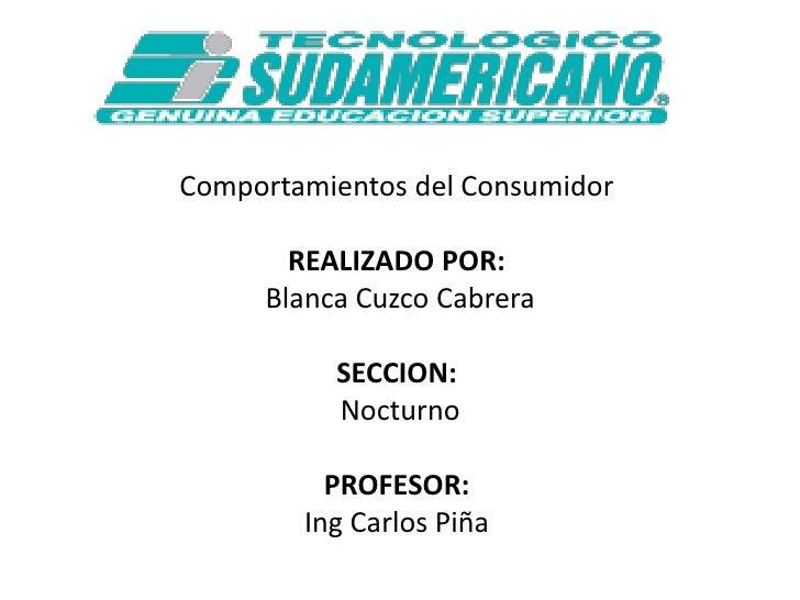 Comportamientos del Consumidor<br />REALIZADO POR:<br />Blanca Cuzco Cabrera<br />SECCION:<br />Nocturno <br />PROFESOR:<b...