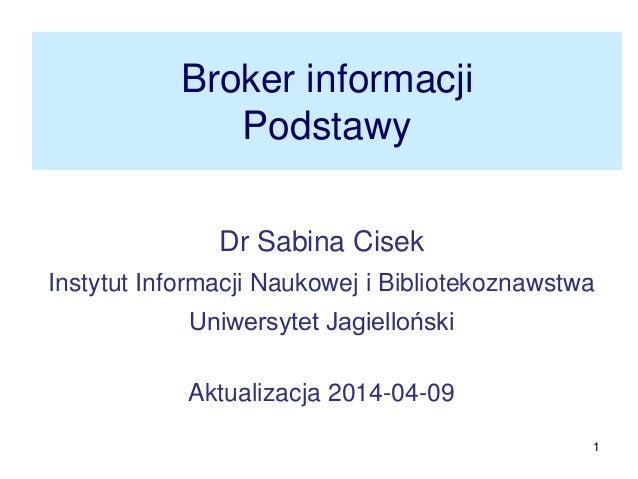 1 Broker informacji Podstawy Dr Sabina Cisek Instytut Informacji Naukowej i Bibliotekoznawstwa Uniwersytet Jagielloński Ak...