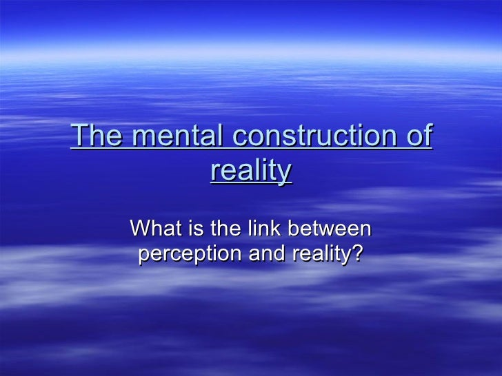 The mental construction of reality What is the link between perception and reality?