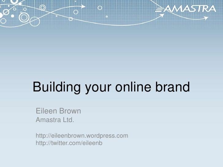Building your online brand<br />Eileen Brown<br />Amastra Ltd.<br />http://eileenbrown.wordpress.com<br />http://twitter.c...