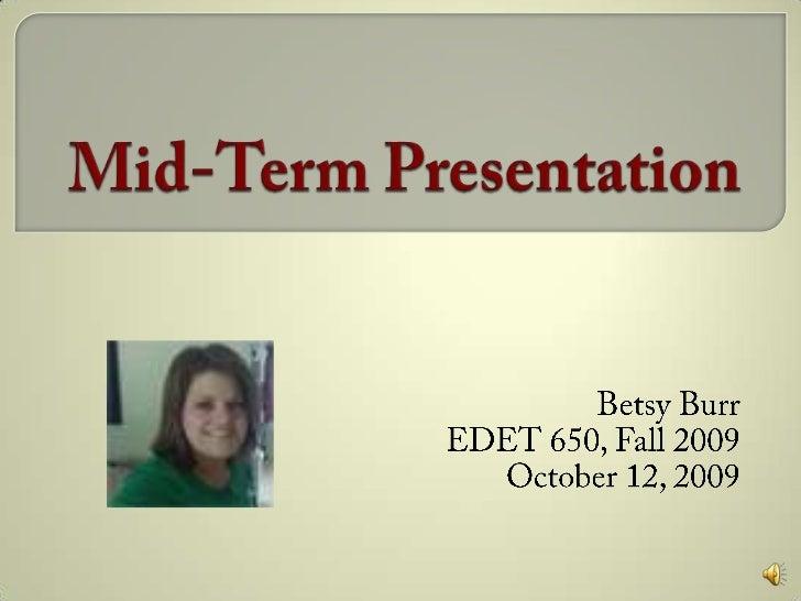 Mid-Term Presentation<br />Betsy Burr<br />EDET 650, Fall 2009<br />October 12, 2009<br />