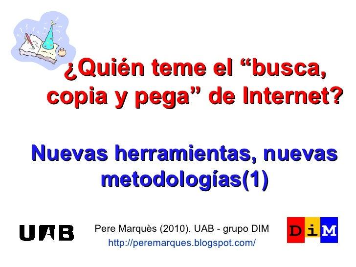 Nuevas herramientas, nuevas metodologías(1) Pere Marquès (2010). UAB - grupo DIM http://peremarques.blogspot.com/ ¿Quién t...