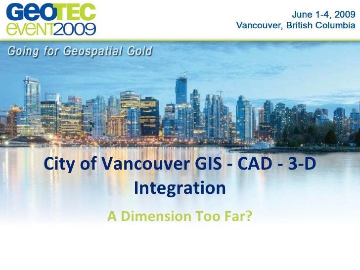 City of Vancouver CAD - GIS - 3D Integration A Dimension Too Far?