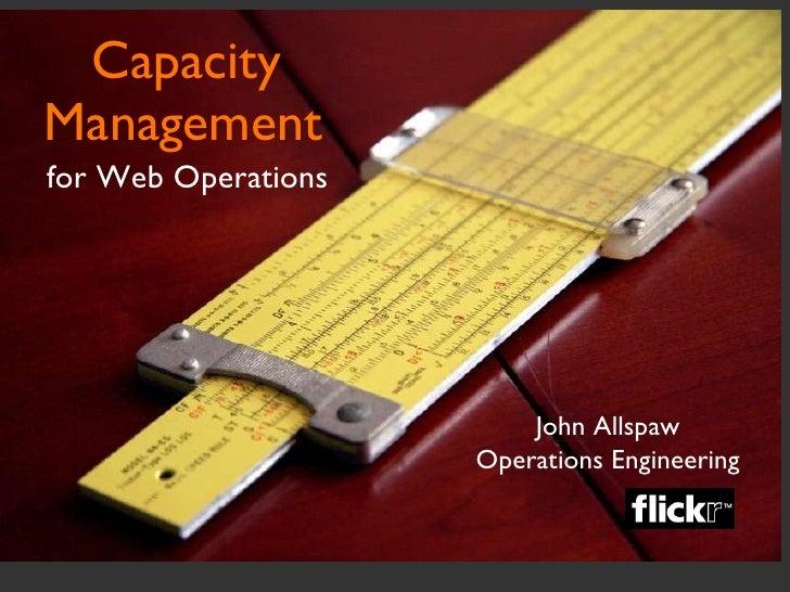 Capacity Management <ul><li>for Web Operations </li></ul>John Allspaw Operations Engineering