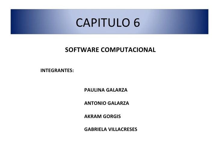 SOFTWARE COMPUTACIONAL INTEGRANTES: PAULINA GALARZA ANTONIO GALARZA AKRAM GORGIS GABRIELA VILLACRESES CAPITULO 6