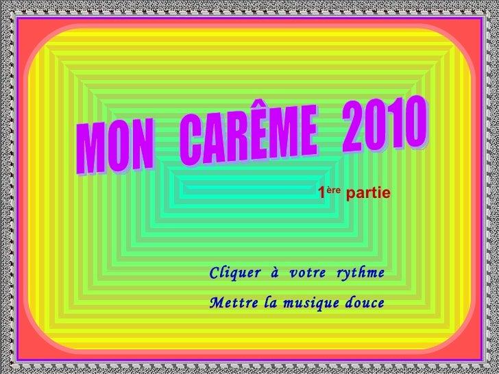 . MON  CARÊME  2010 Cliquer  à  votre  rythme Mettre la musique douce 1 ère  partie