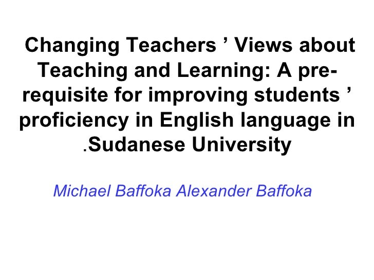 Changing Teachers ' Views about  Teaching and Learning: A pre-requisite for improving students ' proficiency in English la...