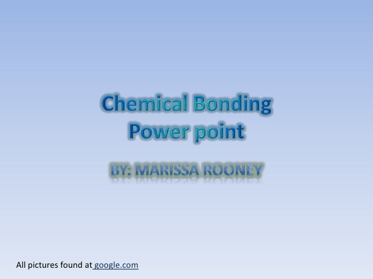 Chemical BondingPower point<br />By: Marissa Rooney<br />All pictures found at google.com<br />