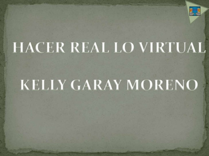 HACER REAL LO VIRTUAL<br />KELLY GARAY MORENO<br />