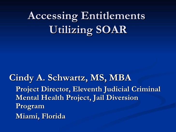 Accessing Entitlements  Utilizing SOAR <ul><li>Cindy A. Schwartz, MS, MBA </li></ul><ul><li>Project Director, Eleventh Jud...