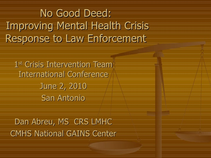 No Good Deed:  Improving Mental Health Crisis Response to Law Enforcement  1 st  Crisis Intervention Team International Co...
