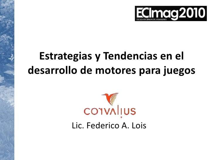 Estrategias y Tendencias en el desarrollo de motores para juegos<br />Lic. Federico A. Lois<br />