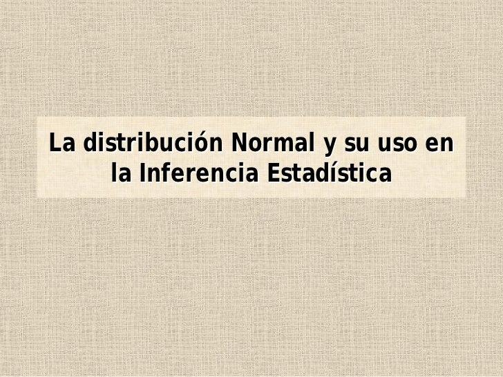 La distribución Normal y su uso en       la Inferencia Estadística
