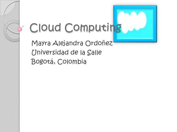 Cloud Computing<br />Mayra Alejandra Ordoñez<br />Universidad de la Salle<br />Bogotá, Colombia<br />