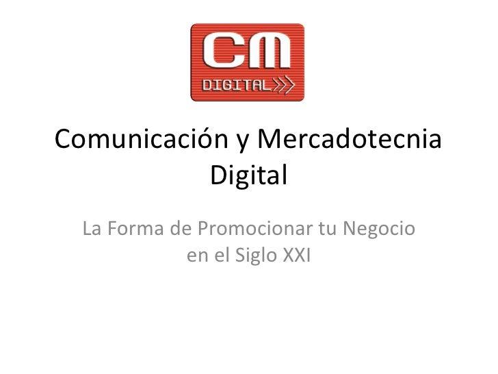 Comunicación y Mercadotecnia Digital<br />La Forma de Promocionar tu Negocio en el Siglo XXI<br />