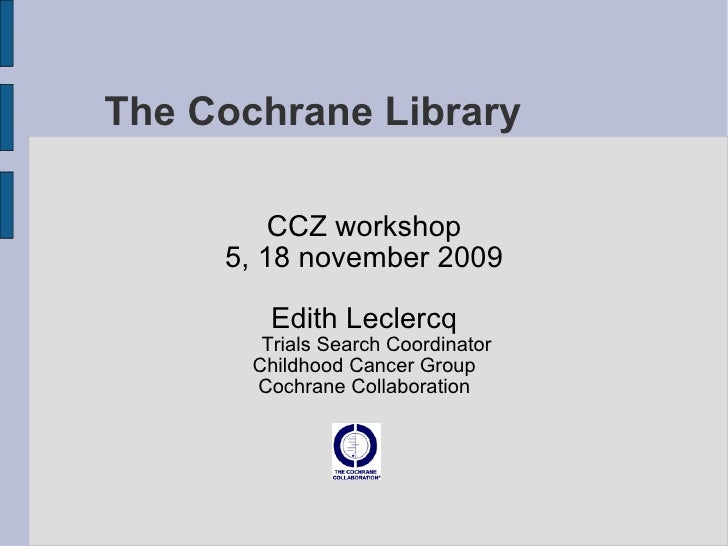 The Cochrane Library CCZ workshop 5, 18 november 2009 Edith Leclercq Trials Search Coordinator Childhood Cancer Group Coch...