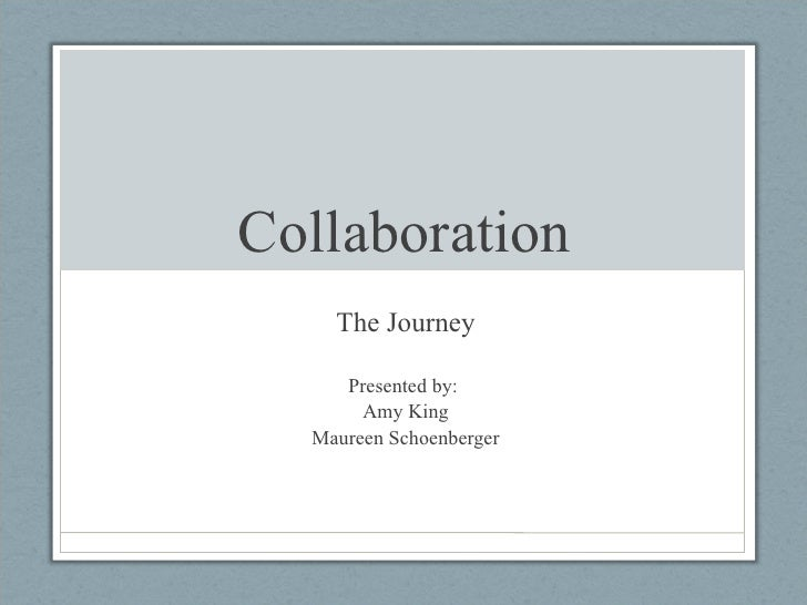 Collaboration The Journey Presented by:  Amy King Maureen Schoenberger