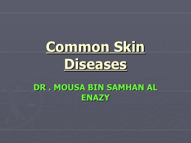 Common Skin Diseases DR . MOUSA BIN SAMHAN AL ENAZY