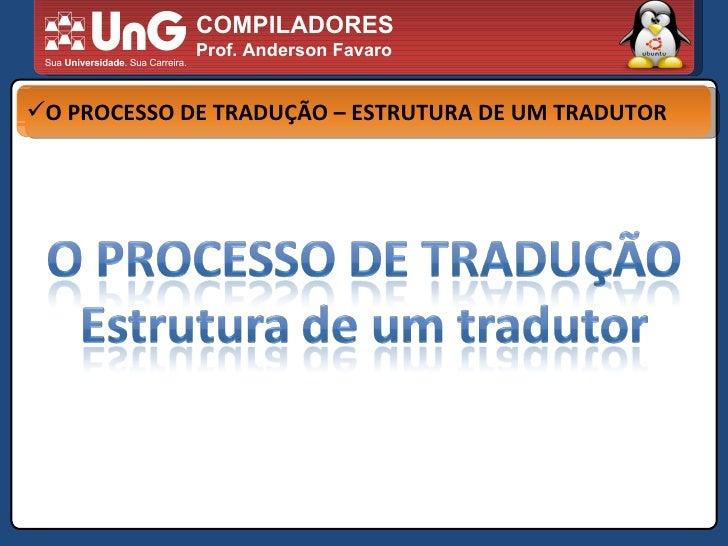 COMPILADORES Prof. Anderson Favaro <ul><li>O PROCESSO DE TRADUÇÃO – ESTRUTURA DE UM TRADUTOR </li></ul>